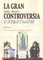 La Gran Controversia: Las Iglesias Catolica Y Ortodoxa De Los Ori Genes A Nuestros Dias por Jean Meyer