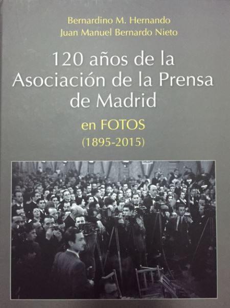 120 Años De La Asociacion De La Prensa En Madrid En Fotos (1895 - 2015) por Bernardino; Bernardo Nieto, Juan Manuel M. Hernando