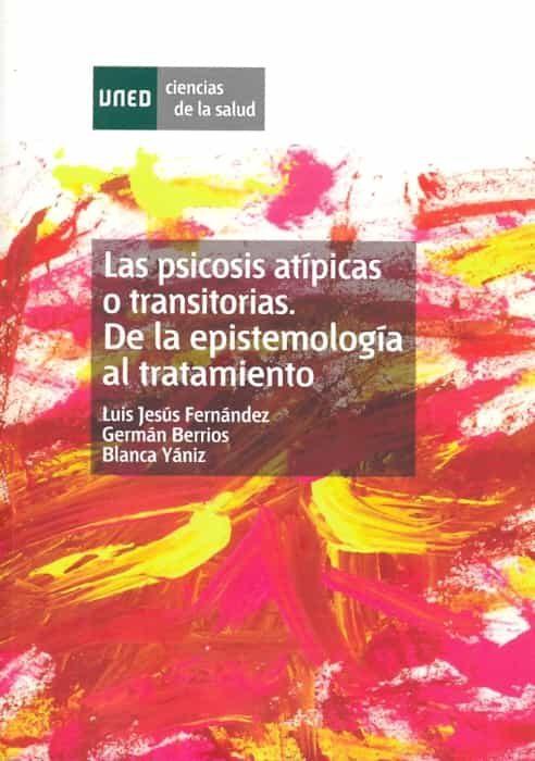 Las Psicosis Atípicas O Transitorias. De La Epistemología Al Tratamiento   por Luis Jesus Fernandez Rodriguez, G.e. Barrios, Blanca Yañiz Igal, G.e Berrios