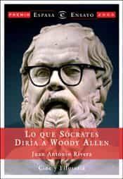Lo Que Socrates Diria A Woody Allen (xx Premio Espasa De Ensayo 2 003) por Juan Antonio Rivera