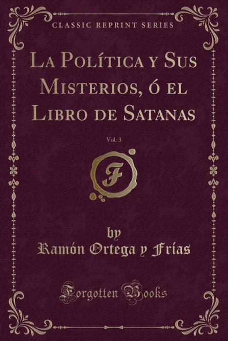 La Política y Sus Misterios, ó el Libro de Satanas, Vol. 3 (Classic Reprint)
