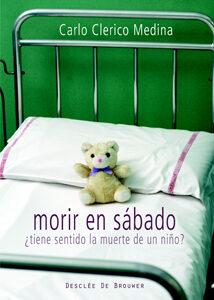 Morir En Sabado: ¿ Tiene Sentido La Muerte De Un Niño? por Carlos Clerico Medina