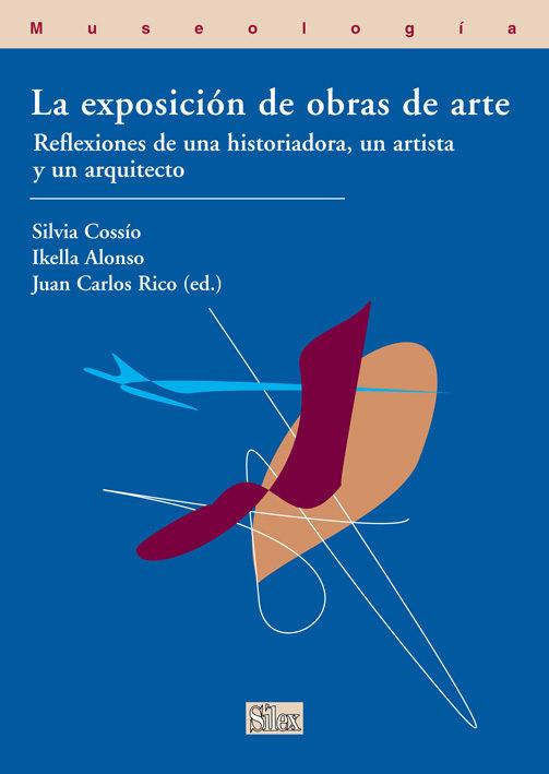 La Exposicion De Obras De Arte: Reflexiones De Una Historiadora,u N Artista Y Un Arquitecto por Juan Carlos Rico