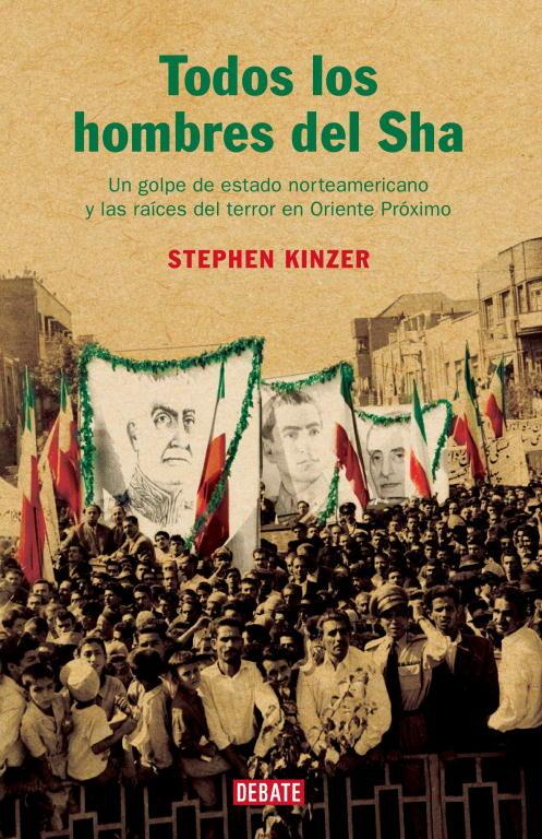 Todos Los Hombres Del Sha: Un Golpe De Estado Norteamericano Y La S Raices Del Terror En Oriente Proximo por Stephen Kinzer