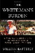 The White Man S Burden: Why The West S Efforts To Aid The Rest Ha Ve Done Much Iii And So Little Good por William Easterly