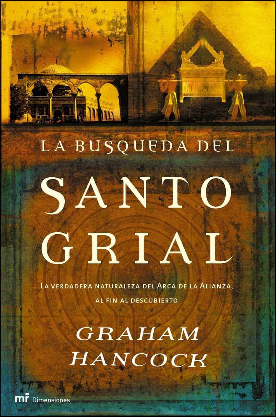 La Busqueda Del Santo Grial: La Verdadera Naturaleza Del Arca De La Alianza, Al Fin Al Descubierto por Graham Hancock