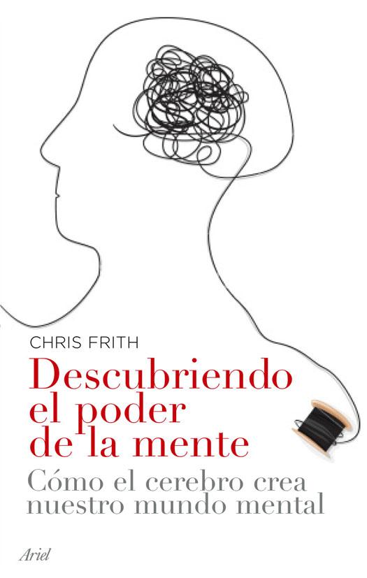 Descubriendo El Poder De La Mente: Como El Cerebro Crea Nuestro M Undo Mental por Chris Frith