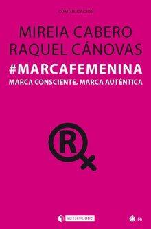 #marcafemenina. Marca Consciente, Marca Auténtica por Mireia Cánovas, Raquel Cabero