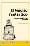 El Madrid Fantastico: Milagros, Supersticiones, Prodigios por Angel Del Rio