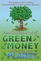 The Complete Guide To Making Environmentally Friendly Investment Decisions: How To Make A Lot Of Green Money While Saving The Planet