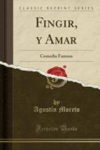 Fingir, y Amar: Comedia Famosa (Classic Reprint)