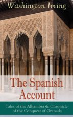 The Spanish Account: Tales of the Alhambra & Chronicle of the Conquest of Granada: From the Prolific American Writer, Biographer and Historian, Author ... Hollow and Rip Van Winkle (English Edition)