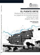 EL PUENTE ORTIZ. HISTORIA DE SU CONSTRUCCIÓN Y SU PAPEL EN LA TRANSFORMACIÓN URBANA DE CALI (SIGLOS XIX Y XX) (EBOOK)