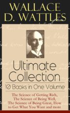 Wallace D. Wattles Ultimate Collection - 10 Books In One Volume: The Science Of Getting Rich, The Science Of Being Well, The Science Of Being Great, How ... New Thought And Fasting (English Edition)