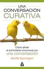 UNA CONVERSACION CURATIVA: COMO ALIVIAR UN SUFRIMIENTO EMOCIONAL CON UNA CONVERSACION