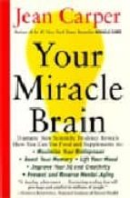 your miracle brain: maximize your brainpower, boost your memory, lift your mood, improve your iq and creativity, prevent and reverse mental aging jean carper 9780060984403