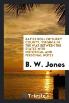 El libro de Battle roll of surry county, virginia in the war between the states with historical and personal notes autor B. W. JONES EPUB!