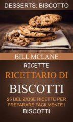ricette: ricettario di biscotti: 25 deliziose ricette per preparare facilmente i biscotti (desserts: biscotto) (ebook)-9781507182703