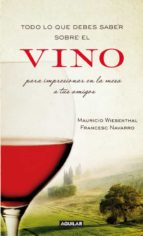 todo lo que debes saber sobre el vino para impresionar en la mesa a tus amigos-mauricio wiesenthal-manuel francesc navarro del alar-9788403101203