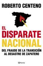 el disparate nacional: del fraude de la transicion al desastre de zapatero-roberto centeno-9788408104803