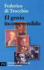 el genio incomprendido: hombres e ideas que la ciencia no ha comp rendido-federico di trocchio-9788420639703