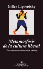 metamorfosis de la cultura liberal: etica, medios de comunicacion , empresa (2ª ed.) gilles lipovetsky 9788433962003