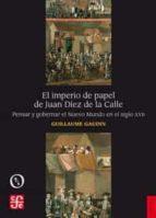 el imperio de papel de juan diez de la calle: pensar y gobernar el nuevo mundo en el siglo xvii-guillaume gaudin-9788437507903
