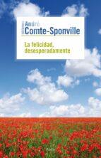 la felicidad, desesperadamente-andre comte-sponville-9788449324703