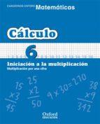 cuaderno matematicas: calculo 6: iniciacion a la multiplicacion: multiplicacion por una cifra (educacion primaria)-9788467324303