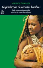 La producción de los grandes hombres: Poder y dominación masculina entre los Baruya de Nueva Guinea (Universitaria)