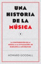 una historia de la musica: la contribución de la musica a la civilización, de babilonia a los beatles howard goodall 9788494126703