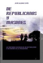 de republicanos y masones: tortuosa vivencia de un republicano y un mason en posguerra-jesus alcaraz espin-9788495593603