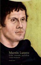 martin lutero: vida, mundo, palabra thomas kaufmann 9788498796803