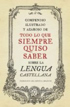 compendio ilustrado y azaroso de todo lo que siempre quiso saber sobre la lengua castellana 9788499922003
