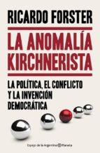 La anomalía kirchnerista: La política, el conflicto y la invención democrática