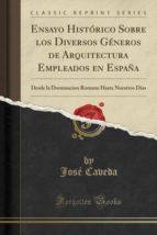 Ensayo Histórico Sobre los Diversos Géneros de Arquitectura Empleados en España: Desde la Dominacion Romana Hasta Nuestros Dias (Classic Reprint)
