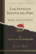 Los Antiguos Jesuitas del Peru: Biografías y Apuntes para Su Historia (Classic Reprint)