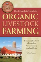 The Complete Guide To Organic Livestock Farming: Everything You Need To Know About Natural Farming On A Small Scale (Back-To-Basics)