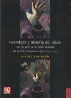 Grandeza y miseria del oficio: losoficiales de la real hacienda de la nueva España, siglos XVII y XVIII (Seccion de Obras de Historia)