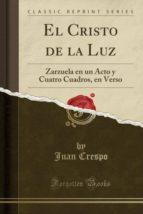 El Cristo de la Luz: Zarzuela en un Acto y Cuatro Cuadros, en Verso (Classic Reprint)