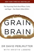 GRAIN BRAIN: THE SURPRISING TRUTH ABOUT WHEAT, CARBS, AND SUGAR - YOUR BRAIN S SILENT KILLERS