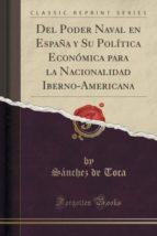 Del Poder Naval en España y Su Política Económica para la Nacionalidad Iberno-Americana (Classic Reprint)