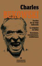 CHARLES BUKOWSKI (CONTIENE: ESCRITOS DE UN VIEJO INDECENTE; LA MAQUINA DE FOLLAR; ERECCIONES, EYACULACIONES, EXHIBICIONES