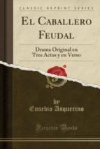 El Caballero Feudal: Drama Original en Tres Actos y en Verso (Classic Reprint)