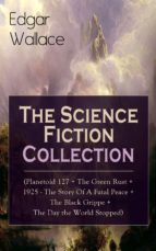 Edgar Wallace: The Science Fiction Collection (Planetoid 127 + The Green Rust + 1925 - The Story Of A Fatal Peace + The Black Grippe + The Day The World ... Crimson Circle And More (English Edition)