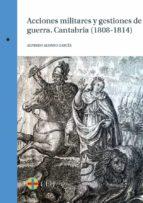 ACCIONES MILITARES Y GESTIONES DE GUERRA. CANTABRIA (1808-1814) (EBOOK)
