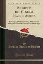 Biografía del General Joaquín Acosta: Prócer de la Independencia, Historiador, Geógrafo, Hombre Cientifico y Filantropo (Classic Reprint)