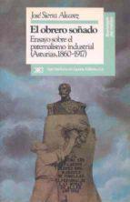 EL OBRERO SOñADO: ENSAYO SOBRE EL PATERNALISMO (1860-1917)