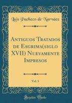 Antiguos Tratados de Esgrima(siglo XVII) Nuevamente Impresos, Vol. 5 (Classic Reprint)