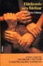FIDELIZANDO PARA FIDELIZAR: COMO DIRIGIR, ORGANIZAR Y RETENER A N UESTRO EQUIPO COMERCIAL (2ª ED.)